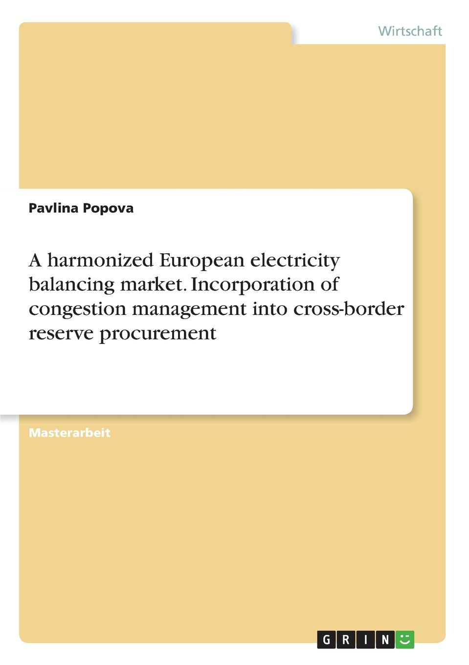 Pavlina Popova A harmonized European electricity balancing market. Incorporation of congestion management into cross-border reserve procurement jeremy lin electricity markets theories and applications