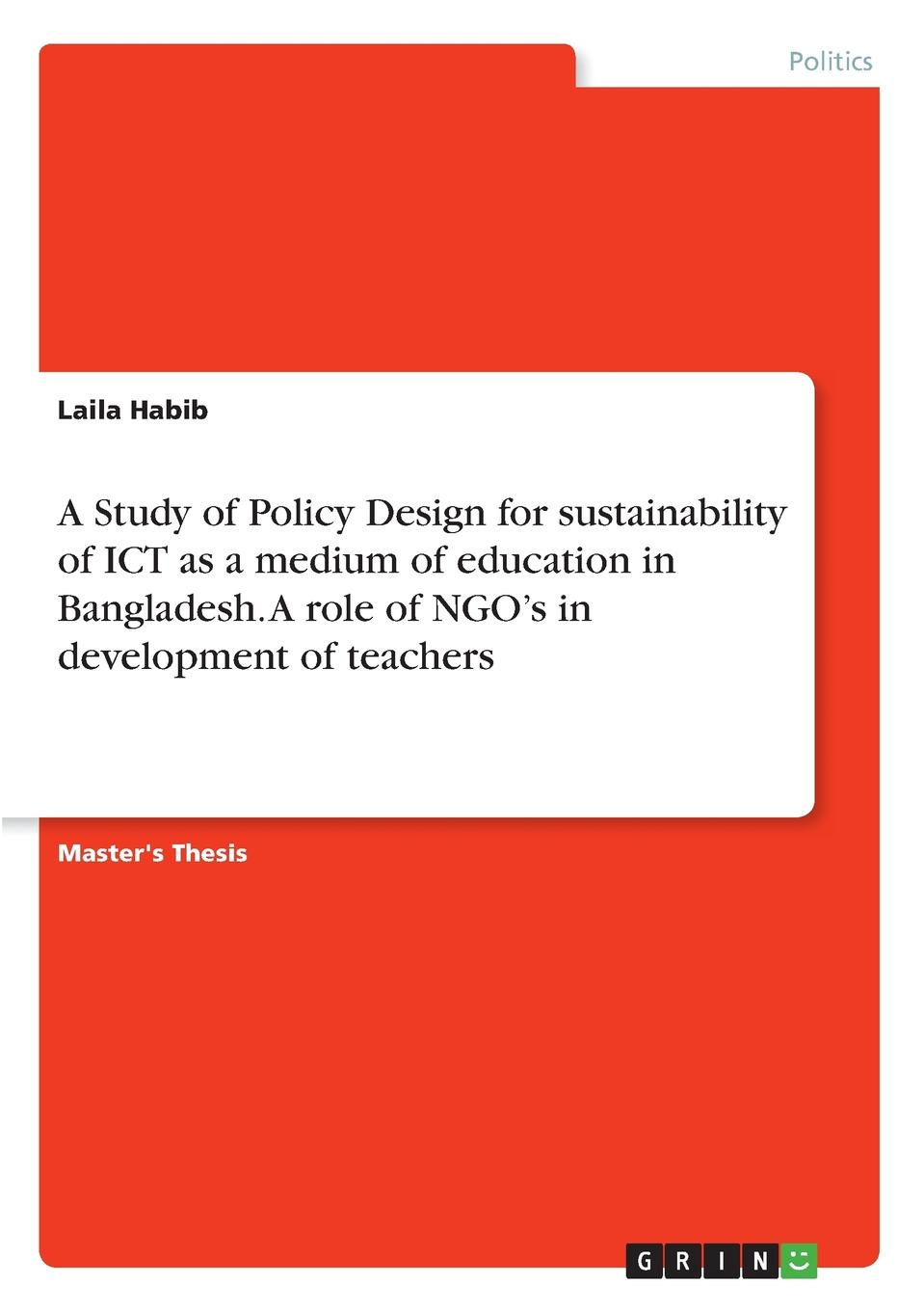 Laila Habib A Study of Policy Design for sustainability of ICT as a medium of education in Bangladesh. A role of NGO.s in development of teachers laila habib a study of policy design for sustainability of ict as a medium of education in bangladesh a role of ngo s in development of teachers