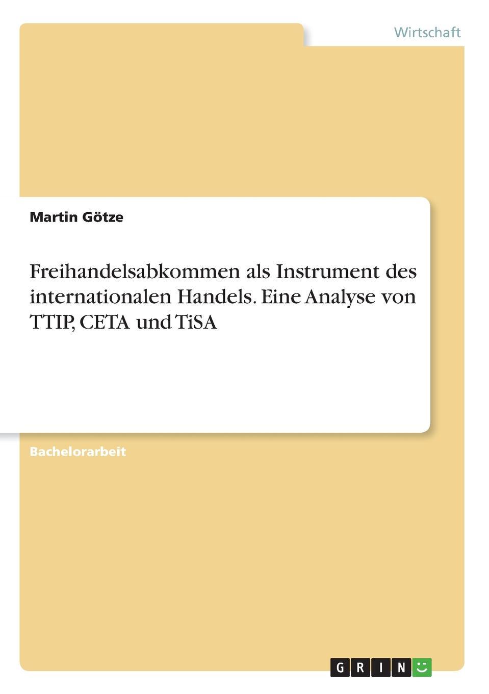 Freihandelsabkommen als Instrument des internationalen Handels. Eine Analyse von TTIP, CETA und TiSA Bachelorarbeit aus dem Jahr 2017 im Fachbereich VWL...