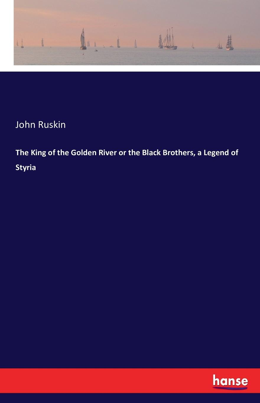 John Ruskin The King of the Golden River or the Black Brothers, a Legend of Styria john ruskin sesame and lilies and the king of the golden river