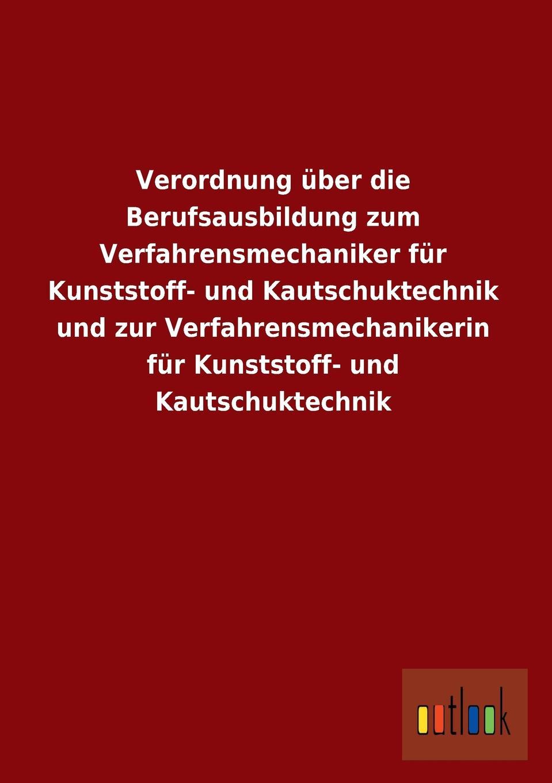 Ohne Autor Verordnung Uber Die Berufsausbildung Zum Verfahrensmechaniker Fur Kunststoff- Und Kautschuktechnik Und Zur Verfahrensmechanikerin Fur Kunststoff- Und