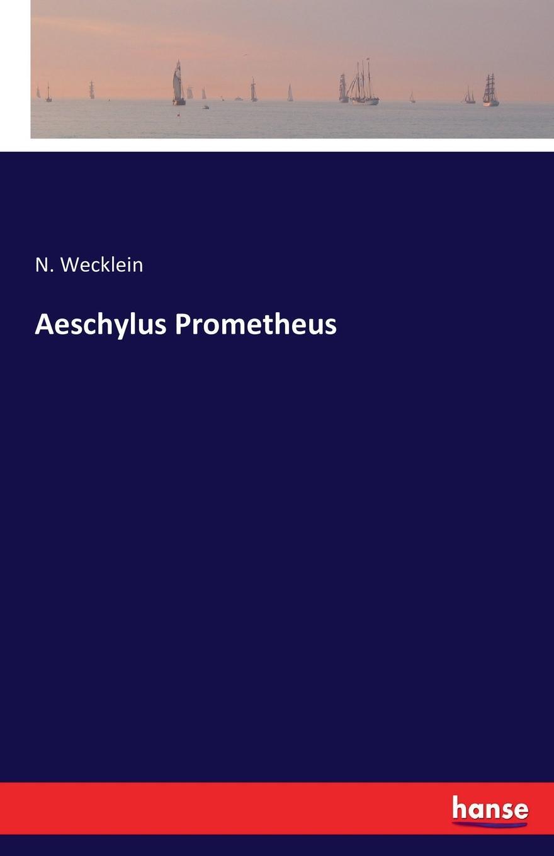 N. Wecklein Aeschylus Prometheus rudolf wölffel gleich und anklange bei aeschylus classic reprint