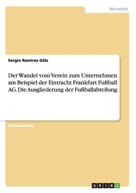 цена на Sergio Ramirez Gölz Der Wandel vom Verein zum Unternehmen am Beispiel der Eintracht Frankfurt Fussball AG. Die Ausgliederung der Fussballabteilung