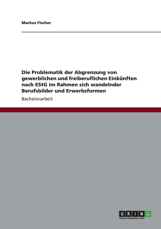 Die Problematik der Abgrenzung von gewerblichen und freiberuflichen Einkunften nach EStG im Rahmen sich wandelnder Berufsbilder und Erwerbsformen Bachelorarbeit aus dem Jahr 2012 im Fachbereich BWL...