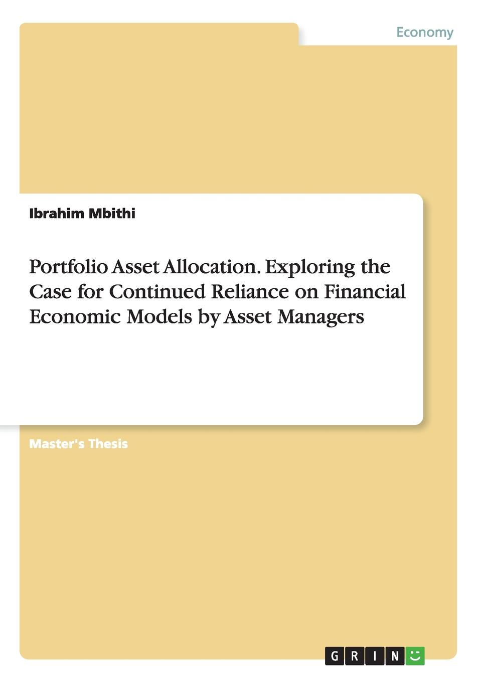 Ibrahim Mbithi Portfolio Asset Allocation. Exploring the Case for Continued Reliance on Financial Economic Models by Asset Managers charles tapiero s risk finance and asset pricing value measurements and markets