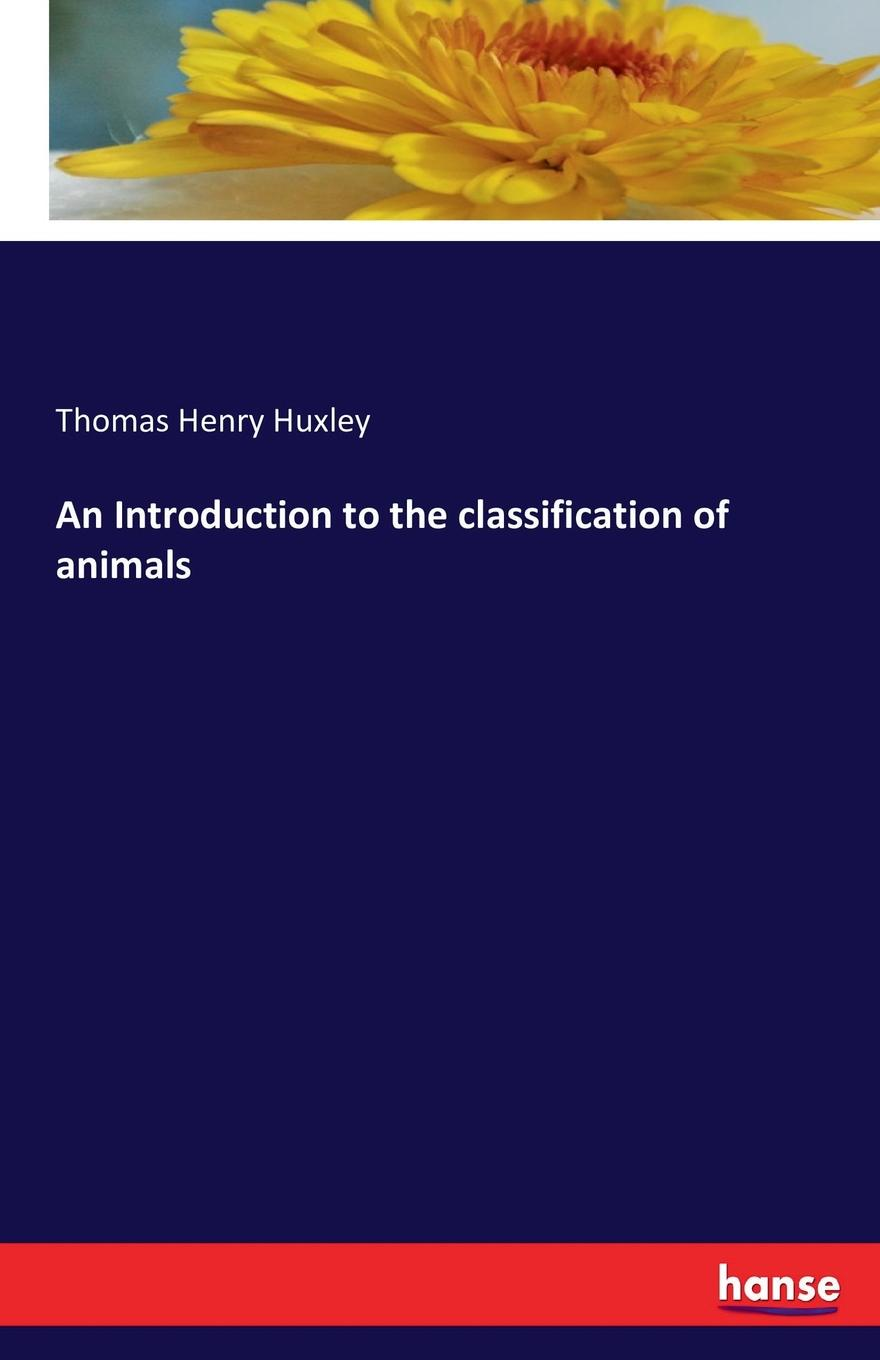 Thomas Henry Huxley An Introduction to the classification of animals castle thomas an introduction to medical botany
