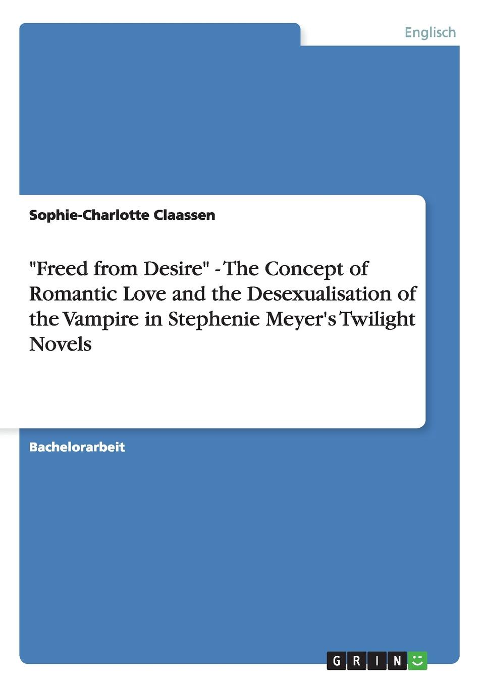 "Книга ""Freed from Desire"" - The Concept of Romantic Love and the Desexualisation of the Vampire in Stephenie Meyer.s Twilight Novels. Sophie-Charlotte Claassen"
