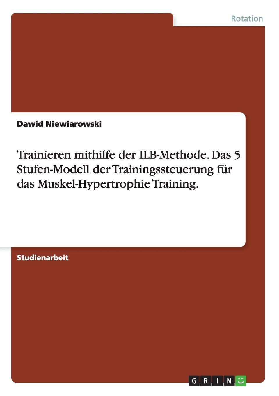 Dawid Niewiarowski Trainieren mithilfe der ILB-Methode. Das 5 Stufen-Modell der Trainingssteuerung fur das Muskel-Hypertrophie Training. eva maria diedrich trainingssteuerung trainingsplanung im krafttraining nach der ilb methode
