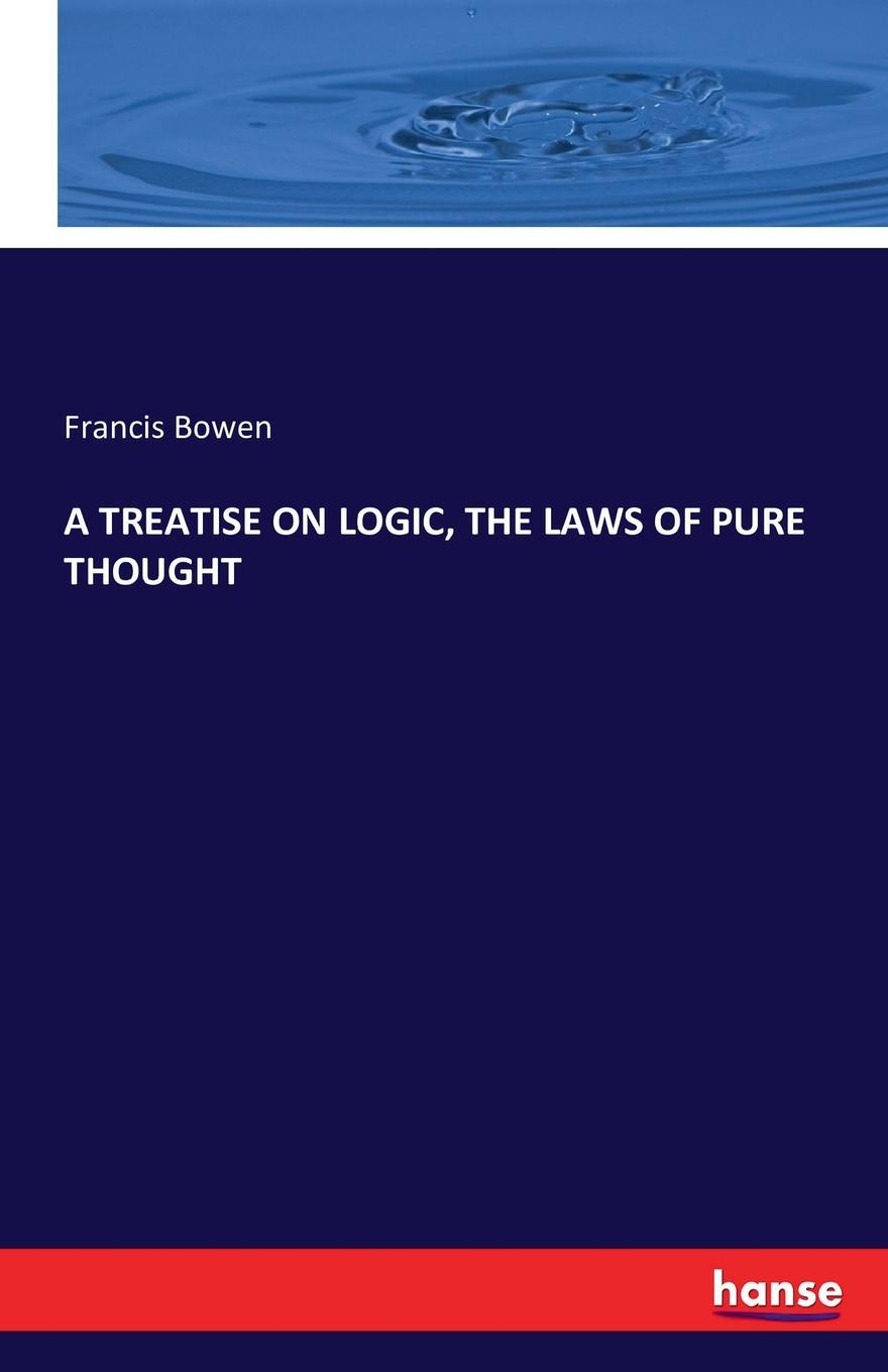 Francis Bowen A TREATISE ON LOGIC, THE LAWS OF PURE THOUGHT edwin r maxson a treatise on the practice of medicine