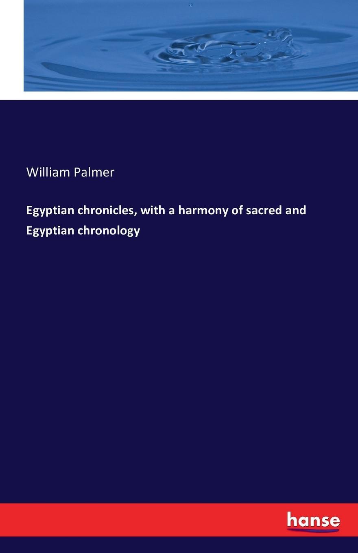 William Palmer Egyptian chronicles, with a harmony of sacred and Egyptian chronology коллектив авторов a selection of sacred harmony