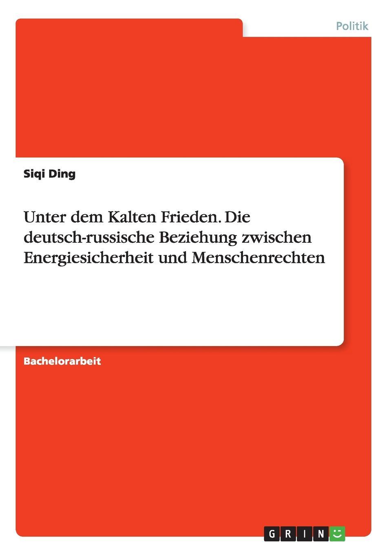 Siqi Ding Unter dem Kalten Frieden. Die deutsch-russische Beziehung zwischen Energiesicherheit und Menschenrechten недорго, оригинальная цена