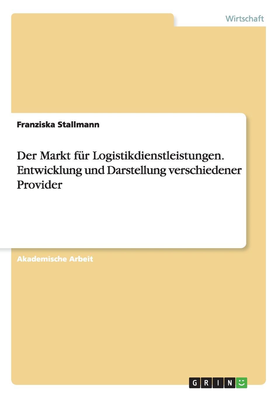 Der Markt fur Logistikdienstleistungen. Entwicklung und Darstellung verschiedener Provider Akademische Arbeit aus dem Jahr 2012 im Fachbereich BWL...