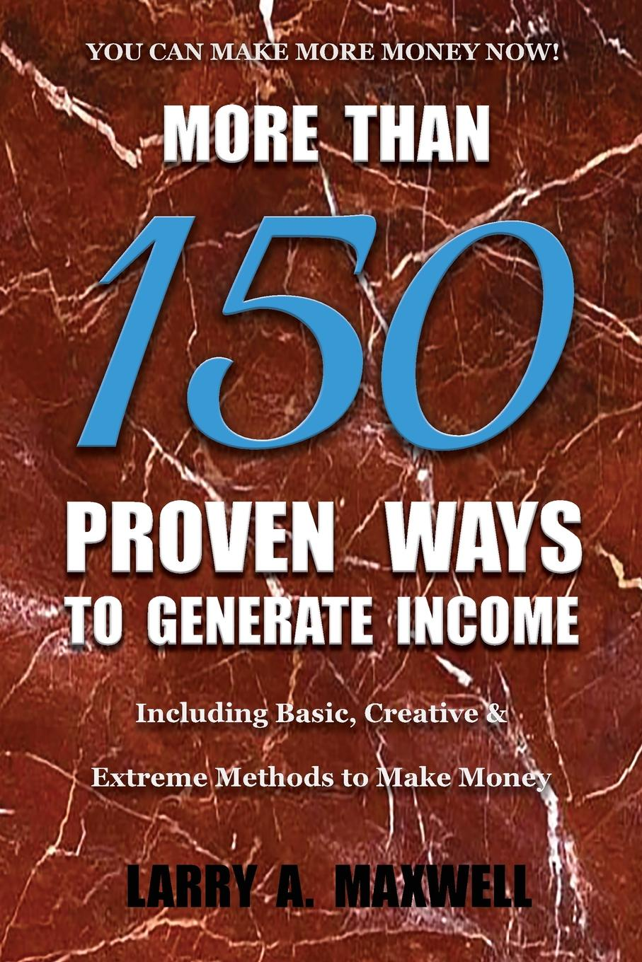 Larry A Maxwell More Than 150 Proven Ways to Generate Income. Including Basic, Creative and Extreme Methods to Make Money robert g allen multiple streams of income how to generate a lifetime of unlimited wealth