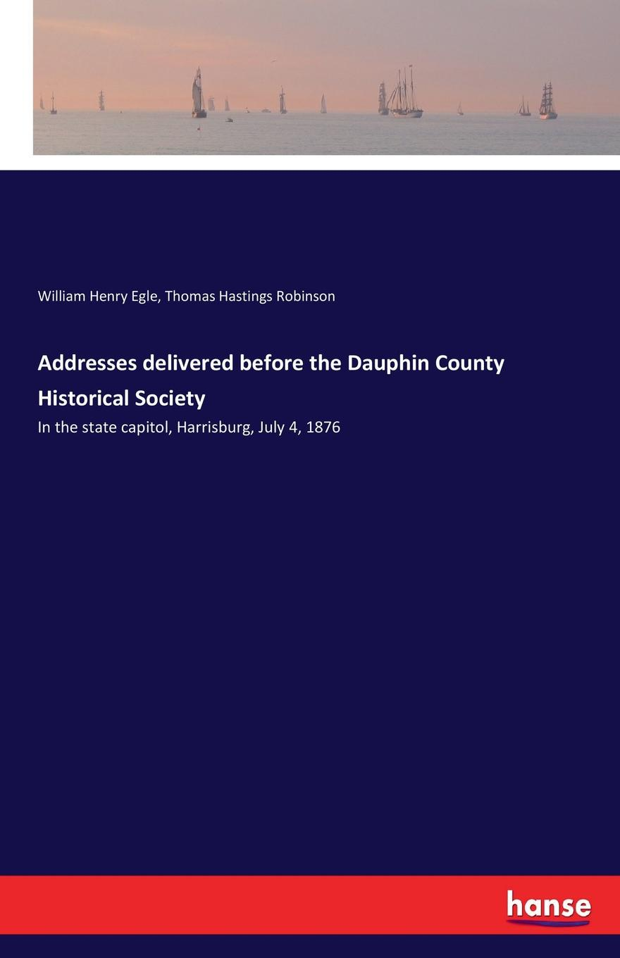 William Henry Egle, Thomas Hastings Robinson Addresses delivered before the Dauphin County Historical Society dyer sidney an olio of love and song delivered before the athenian society of indiana university july 31 1855