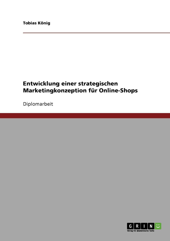 Entwicklung einer strategischen Marketingkonzeption fur Online-Shops Diplomarbeit aus dem Jahr 2007 im Fachbereich BWL - Marketing...