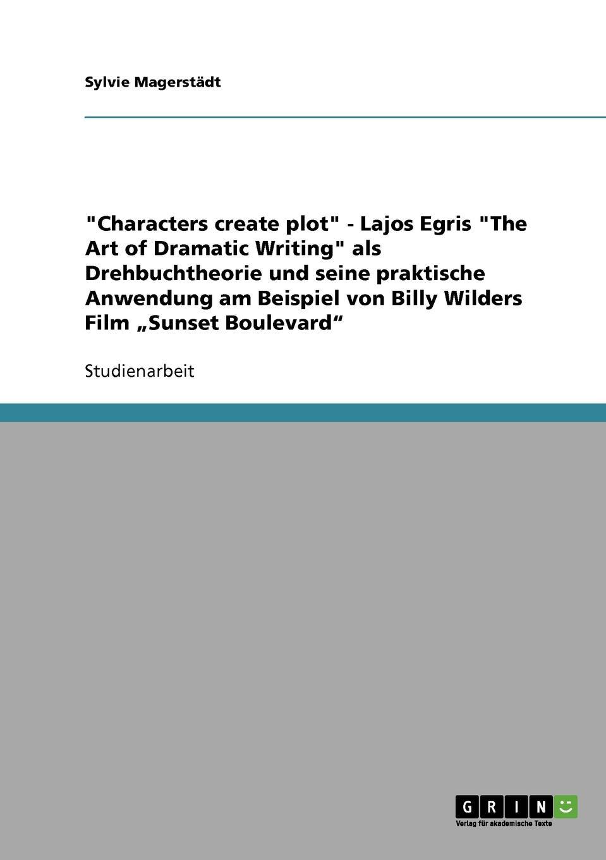 """Sylvie Magerstädt. """"Characters create plot"""" - Lajos Egris """"The Art of Dramatic Writing"""" als Drehbuchtheorie und seine praktische Anwendung am Beispiel von Billy Wilders Film .Sunset Boulevard"""""""