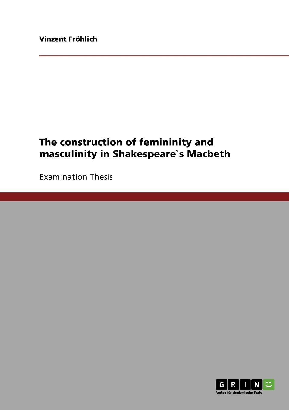 Vinzent Fröhlich The construction of femininity and masculinity in Shakespeare.s Macbeth john philip kemble macbeth and king richard the third an essay in answer to remarks on some of the characters of shakspeare