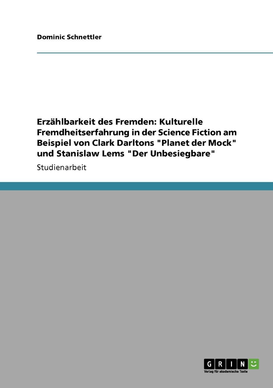 """Dominic Schnettler Erzahlbarkeit des Fremden. Kulturelle Fremdheitserfahrung in der Science Fiction am Beispiel von Clark Darltons """"Planet der Mock"""" und Stanislaw Lems """"Der Unbesiegbare"""""""