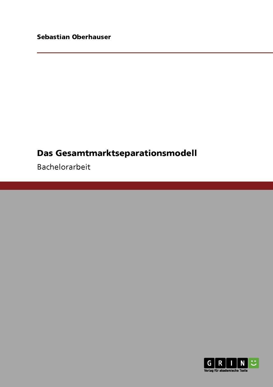 Das Gesamtmarktseparationsmodell Bachelorarbeit aus dem Jahr 2009 im Fachbereich BWL - Bank, Brse...