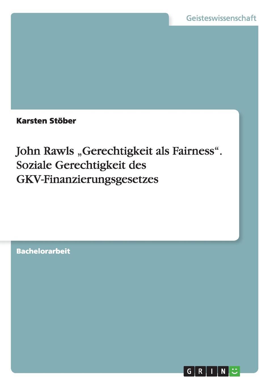 Karsten Stöber John Rawls .Gerechtigkeit als Fairness. Soziale Gerechtigkeit des GKV-Finanzierungsgesetzes denise engel die kontraktualistischen elemente in john rawls theorie der gerechtigkeit als fairness