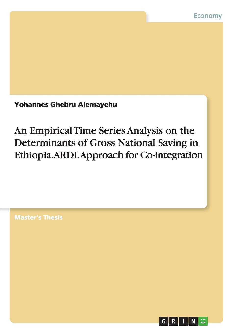 An Empirical Time Series Analysis on the Determinants of Gross National Saving in Ethiopia. ARDL Approach for Co-integration Master's Thesis from the year 2014 in the subject Economics...