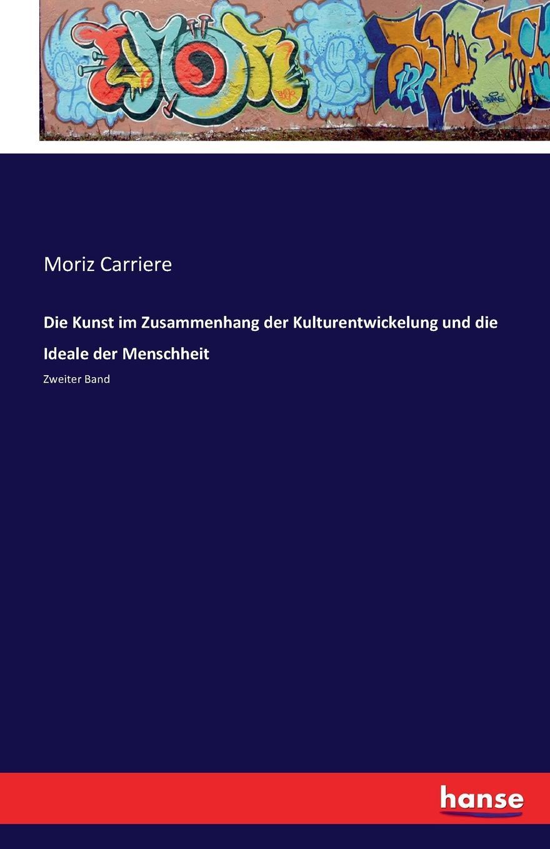 Moriz Carriere Die Kunst im Zusammenhang der Kulturentwickelung und die Ideale der Menschheit willy peterson kinberg wie entstanden weltall und menschheit