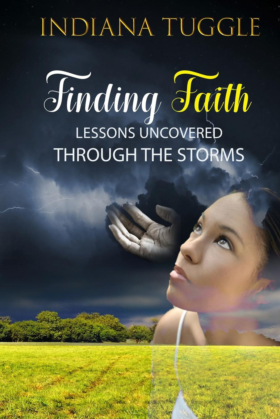 Indiana L Tuggle Finding Faith. Lessons Uncovered Through The Storms finding faith