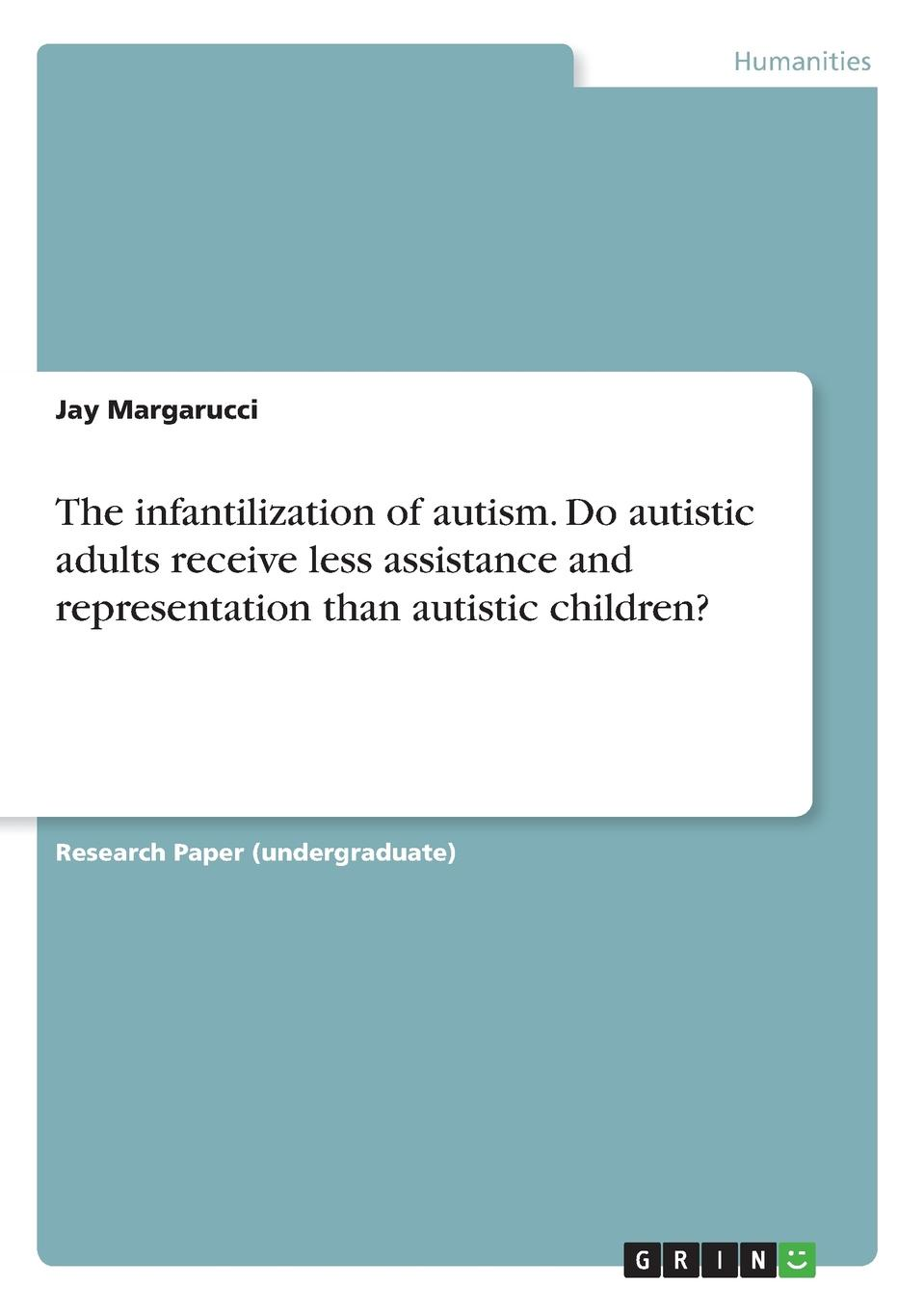 Jay Margarucci The infantilization of autism. Do autistic adults receive less assistance and representation than autistic children. what constitutes an appropriate education for autistic children