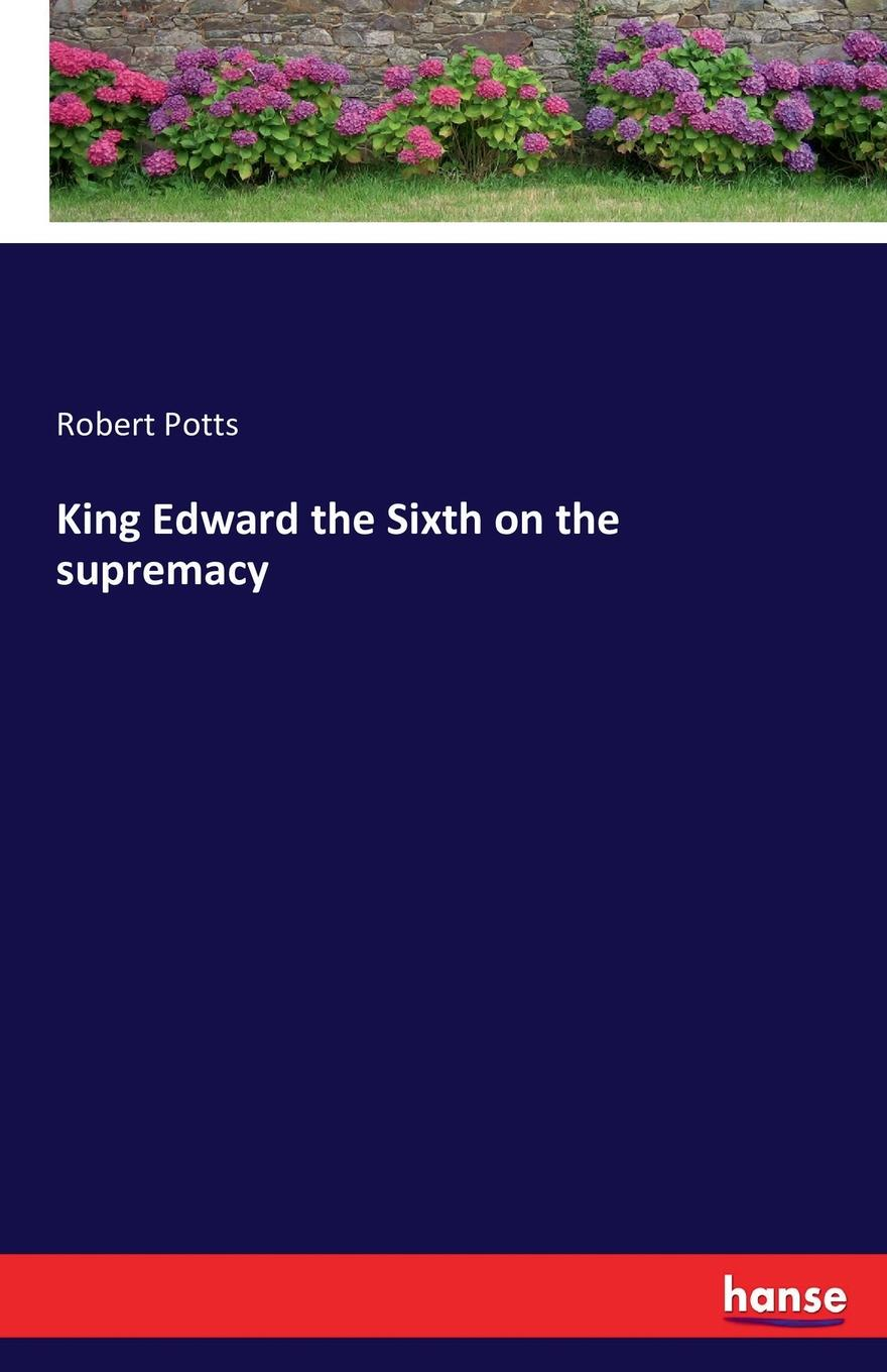 Robert Potts King Edward the Sixth on the supremacy john iliff wilson the history of christ s hospital from its foundation by king edward the sixth to which are