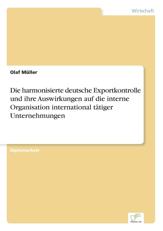 Die harmonisierte deutsche Exportkontrolle und ihre Auswirkungen auf die interne Organisation international tatiger Unternehmungen Inhaltsangabe:Inhaltsverzeichnis:Inhaltsverzeichnis:Inhalt...