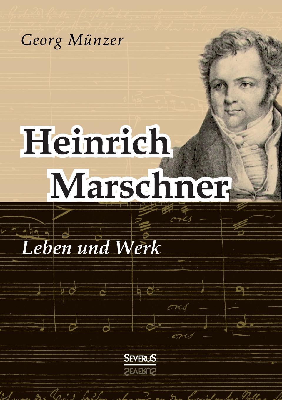Georg Münzer Heinrich Marschner. Leben und Werk