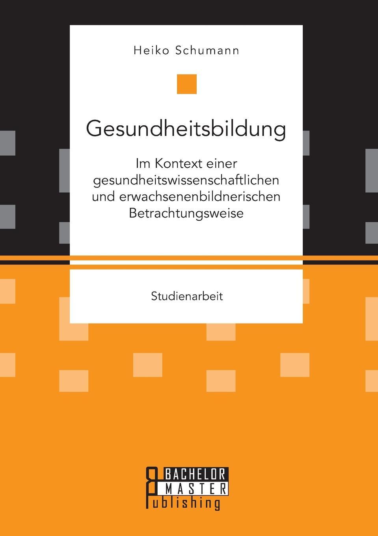Heiko Schumann Gesundheitsbildung im Kontext einer gesundheitswissenschaftlichen und erwachsenenbildnerischen Betrachtungsweise lexikon der gesundheit