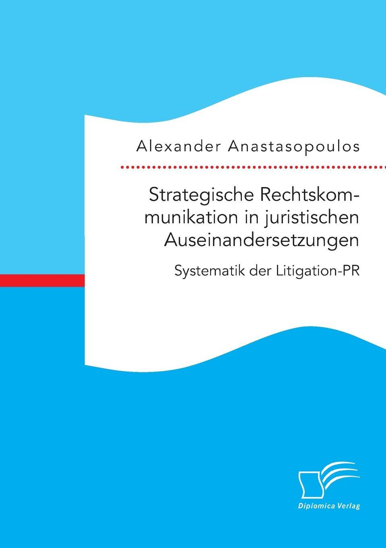 Alexander Anastasopoulos Strategische Rechtskommunikation in juristischen Auseinandersetzungen. Systematik der Litigation-PR in praise of litigation