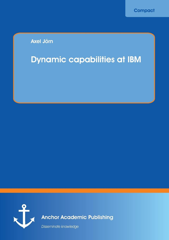 Axel Jörn Dynamic capabilities at IBM axel jörn dynamic capabilities at ibm