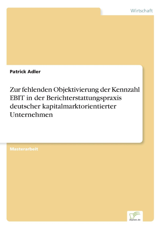 Zur fehlenden Objektivierung der Kennzahl EBIT in der Berichterstattungspraxis deutscher kapitalmarktorientierter Unternehmen Masterarbeit aus dem Jahr 2015 im Fachbereich BWL - Controlling...
