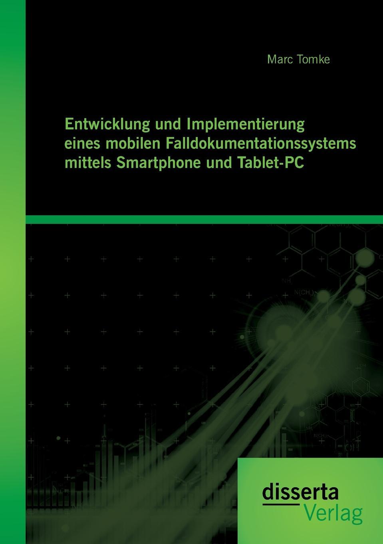 Marc Tomke Entwicklung und Implementierung eines mobilen Falldokumentationssystems mittels Smartphone und Tablet-PC недорого