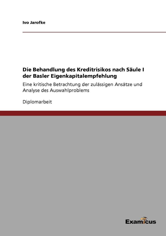 Ivo Jarofke Die Behandlung des Kreditrisikos nach Saule I der Basler Eigenkapitalempfehlung недорого
