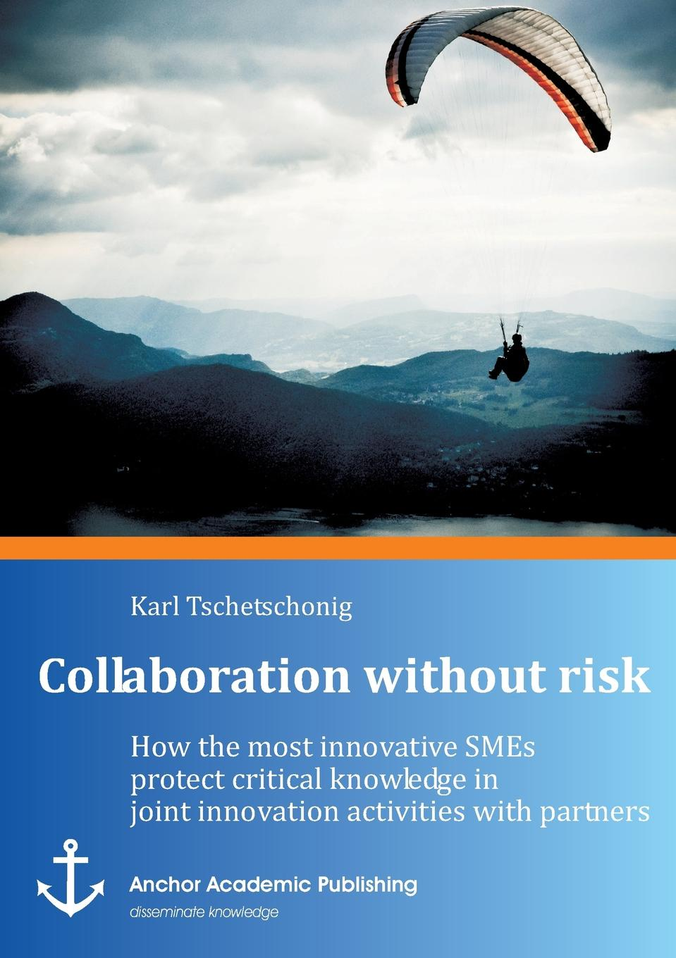 Karl Tschetschonig Collaboration Without Risk. How the Most Innovative Smes Protect Critical Knowledge in Joint Innovation Activities with Partners knowledge and innovation dilemmas