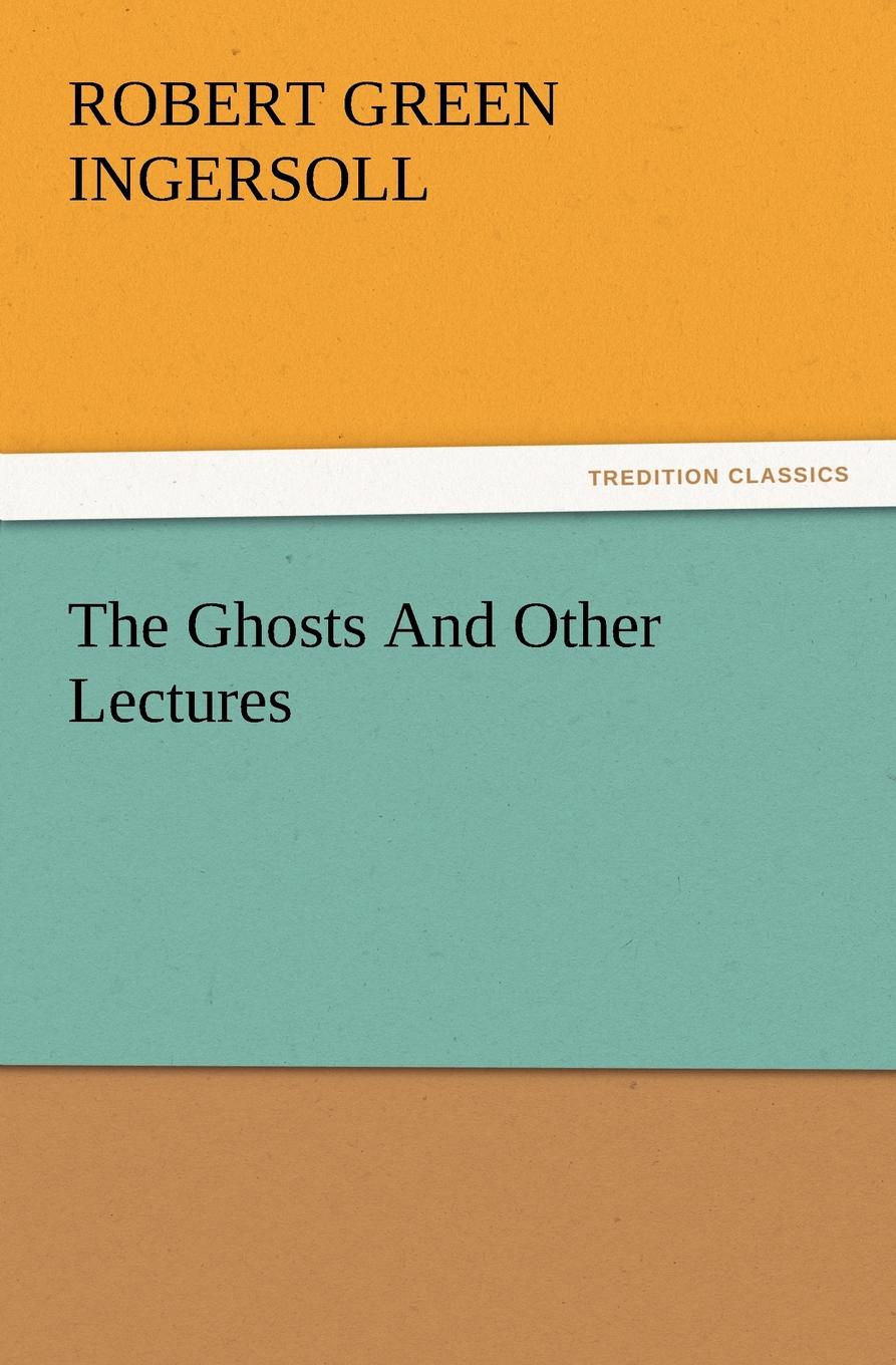 Robert Green Ingersoll The Ghosts and Other Lectures robert green ingersoll the works of robert g ingersoll v 9