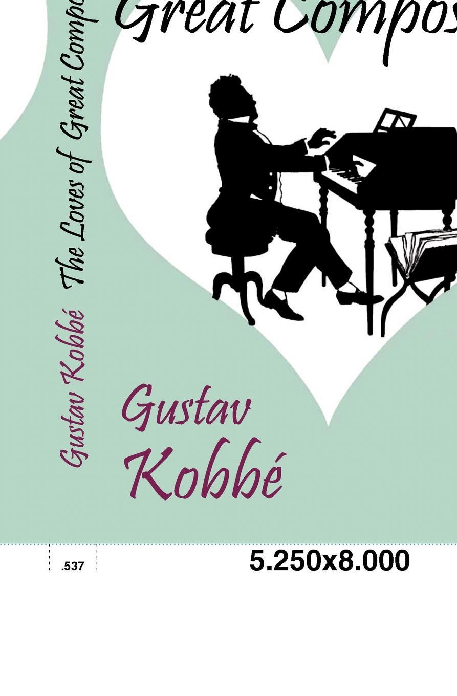 Gustav Kobbé The Loves of Great Composers kobbé gustav new york and its environs
