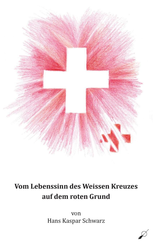Hans Kaspar Schwarz Vom Lebenssinn des Weissen Kreuzes auf dem roten Grund antje schöne hans joachim schönwald stefanie breitzke der spaziergang des dandy durch die zeit