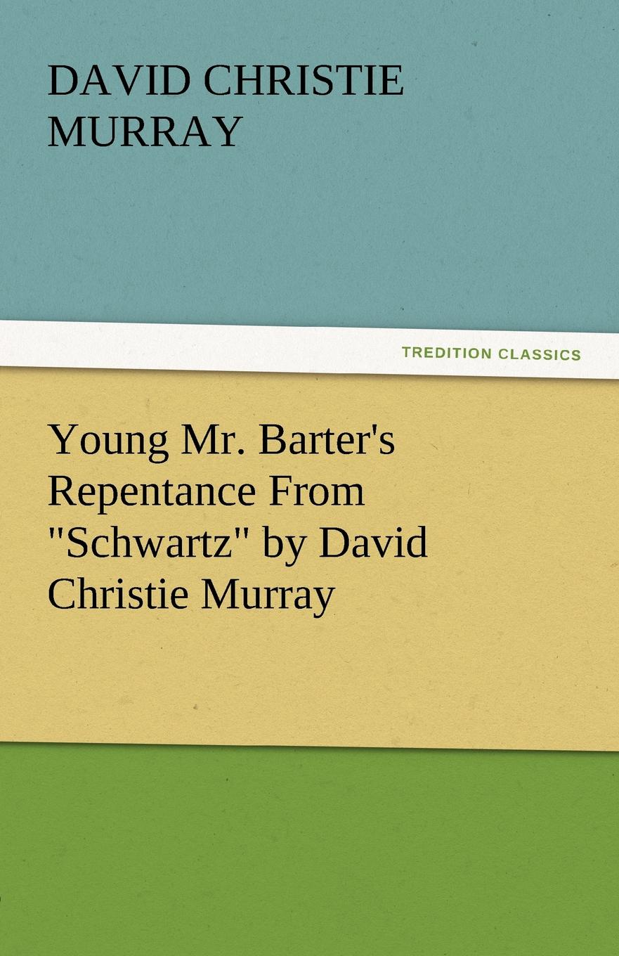 David Christie Murray Young Mr. Barter.s Repentance from Schwartz by David Christie Murray david christie murray young mr barter s repentance from schwartz by david christie murray
