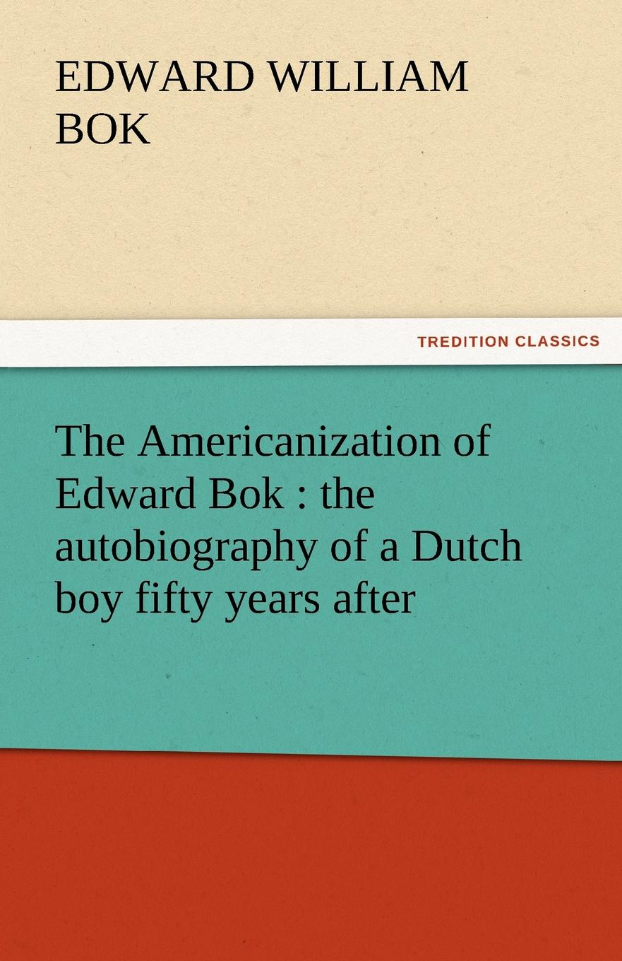 Edward William BOK The Americanization of Edward BOK. The Autobiography of a Dutch Boy Fifty Years After bok edward william the young man in business