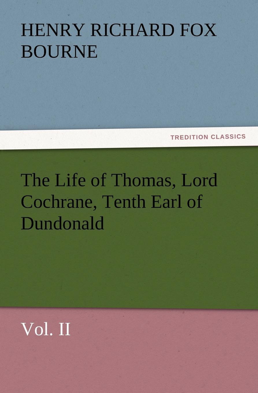 H. R. Fox Bourne The Life of Thomas, Lord Cochrane, Tenth Earl of Dundonald, Vol. II bourne henry richard fox the life of thomas lord cochrane tenth earl of dundonald vol ii