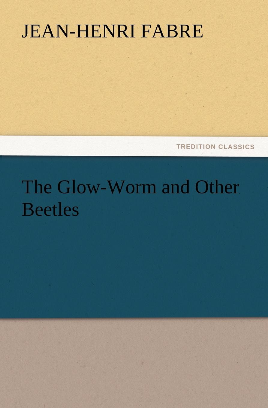 Jean-Henri Fabre The Glow-Worm and Other Beetles