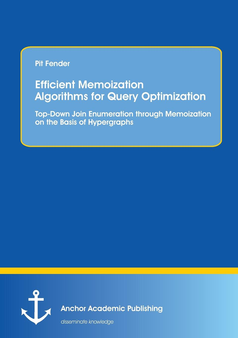 Pit Fender Efficient Memoization Algorithms for Query Optimization. Top-Down Join Enumeration through Memoization on the Basis of Hypergraphs christian hiebl implementation of a declarative query and data manipulation language for x ray