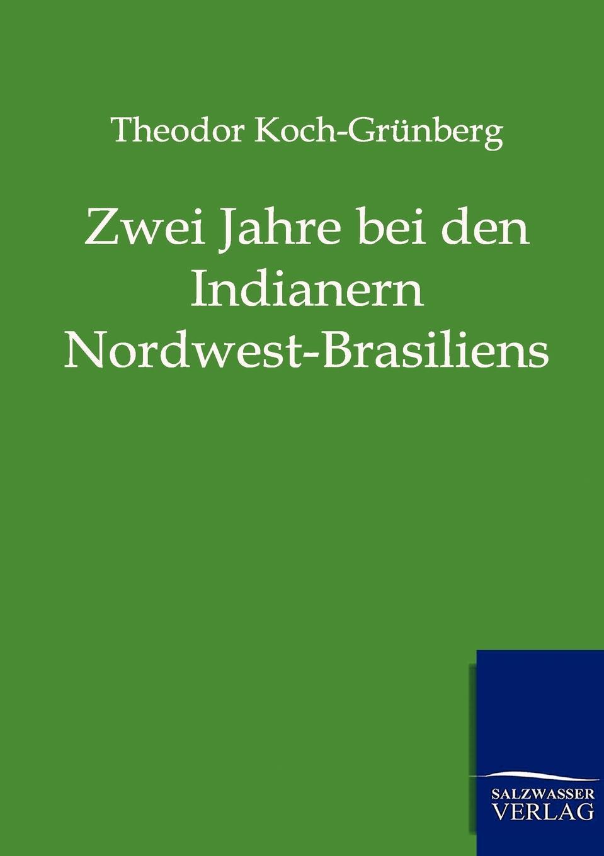Theodor Koch-Grünberg Zwei Jahre bei den Indianern Nordwest-Brasiliens theodor koch grünberg vom roroima zum orinoco