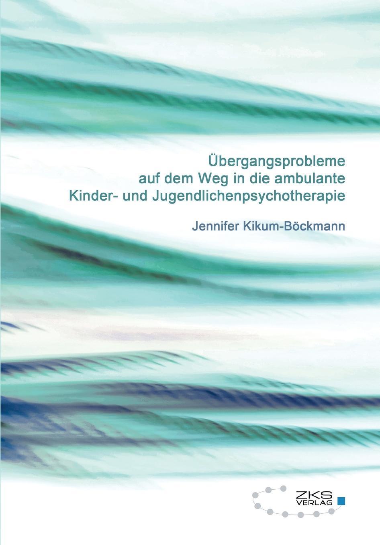 Jennifer Kikum-Böckmann Ubergangsprobleme auf dem Weg in die ambulante Kinder-und Jugendlichenpsychotherapie der weg zuruck