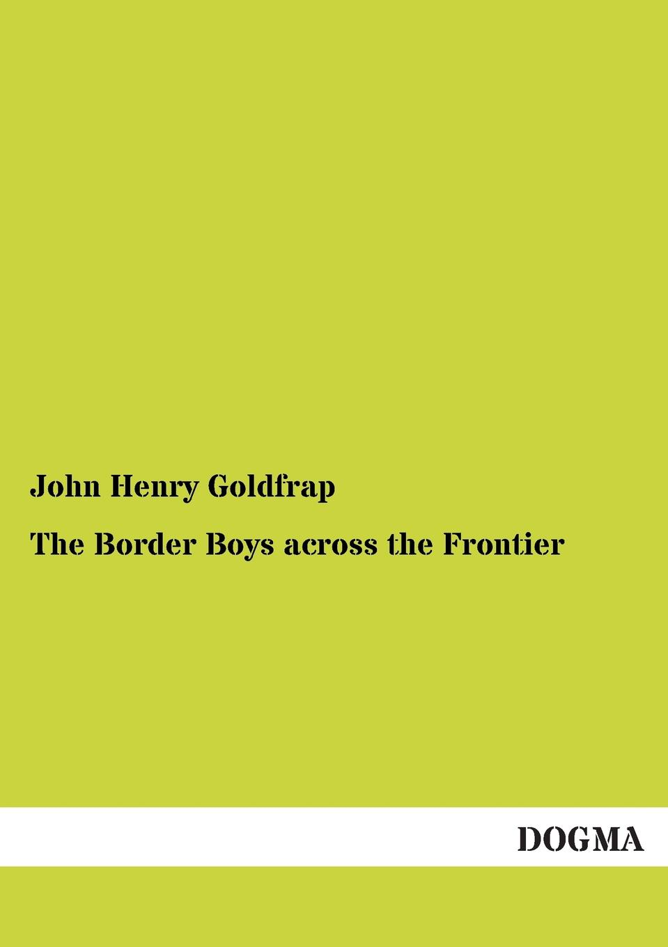 John Henry Goldfrap The Border Boys Across the Frontier goldfrap john henry the boy aviators in record flight or the rival aeroplane