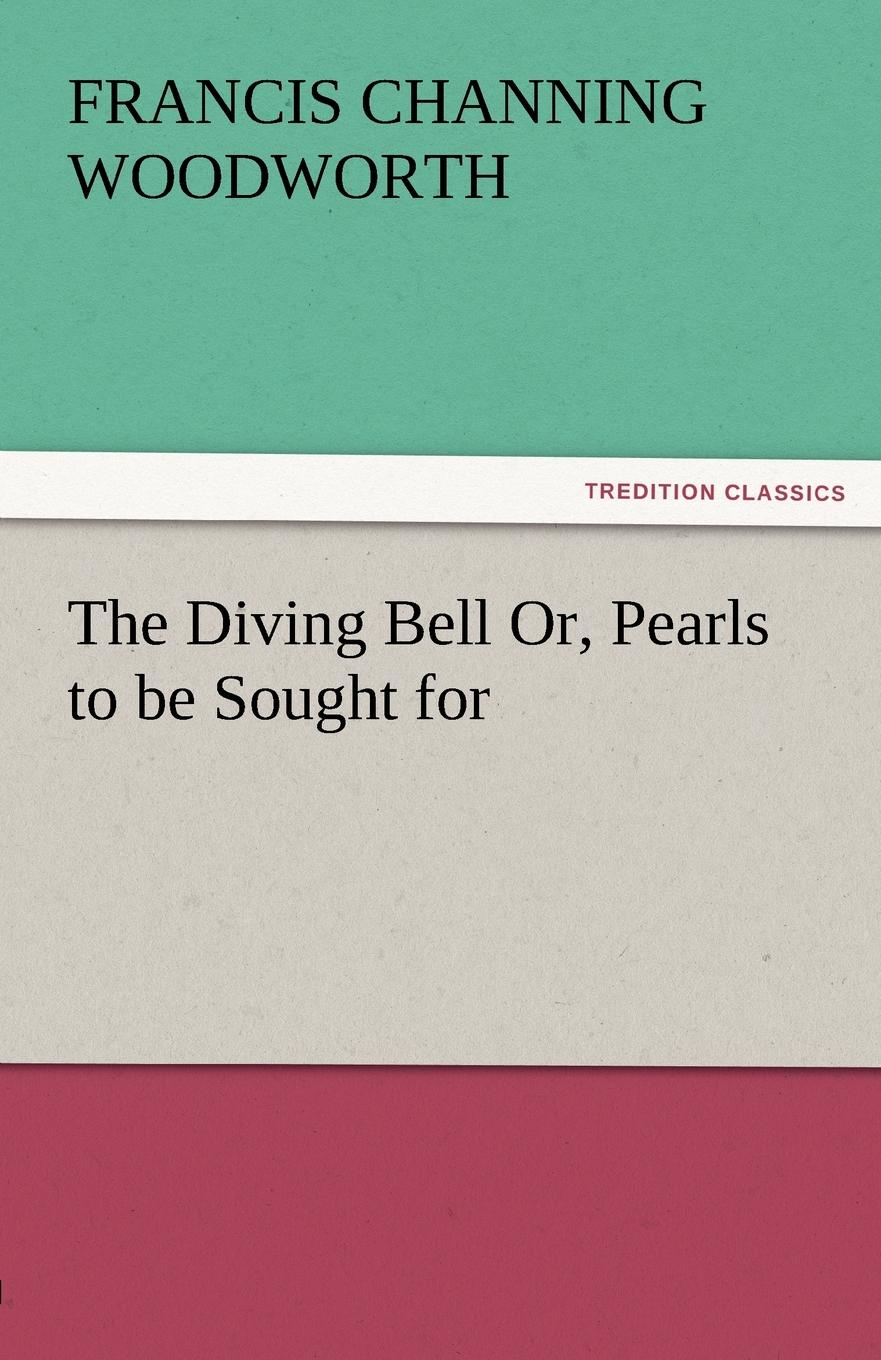 Francis C. Woodworth The Diving Bell Or, Pearls to Be Sought for